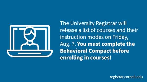 The university registrar will release a list of courses and instruction modes on Friday, Aug. 7. You must complete the Behavioral Compact before enrolling in courses!